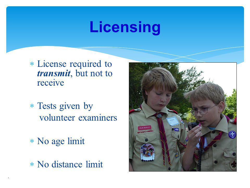 License required to transmit, but not to receive Tests given by volunteer examiners No age limit No distance limit. Licensing
