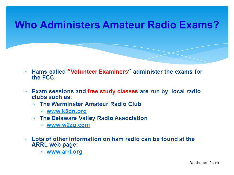 Hams called Volunteer Examiners administer the exams for the FCC. Exam sessions and free study classes are run by local radio clubs such as: The Warmi