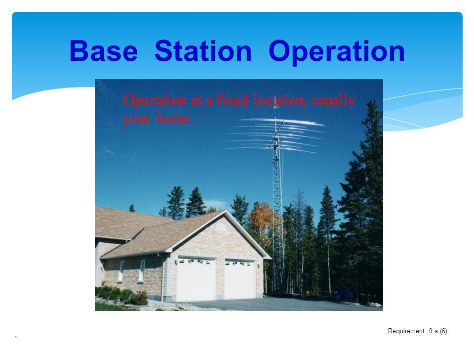 Base Station Operation. Operation at a fixed location, usually your home. Requirement 9 a (6)