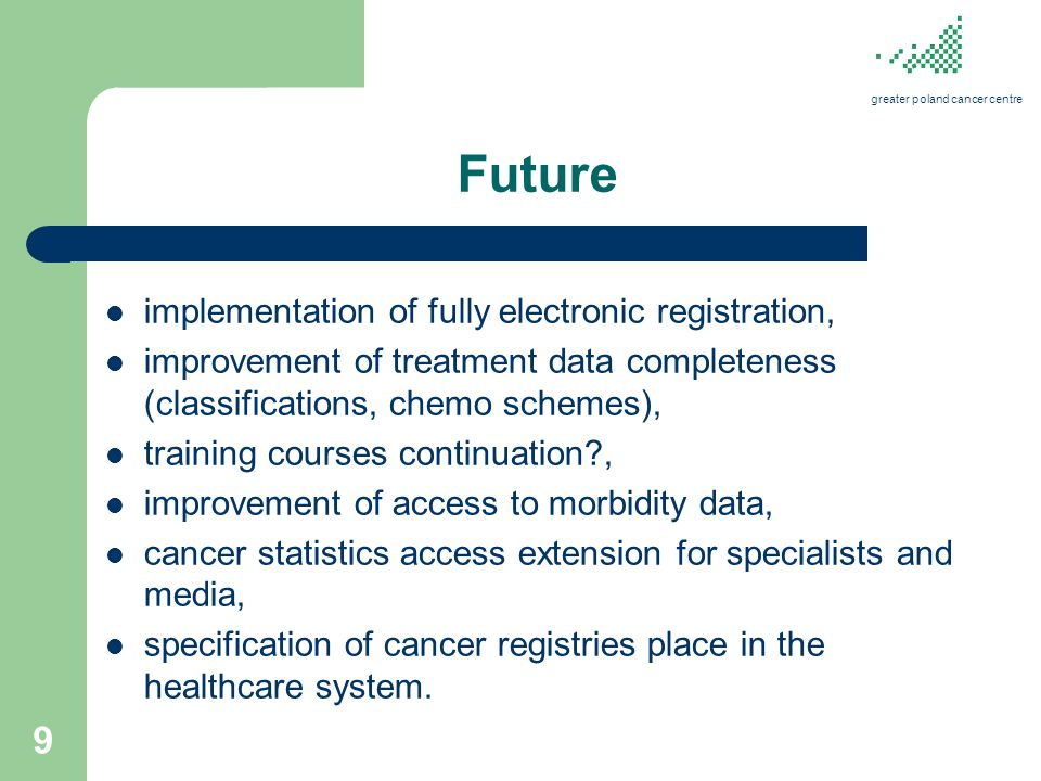 Future implementation of fully electronic registration, improvement of treatment data completeness (classifications, chemo schemes), training courses continuation?, improvement of access to morbidity data, cancer statistics access extension for specialists and media, specification of cancer registries place in the healthcare system.