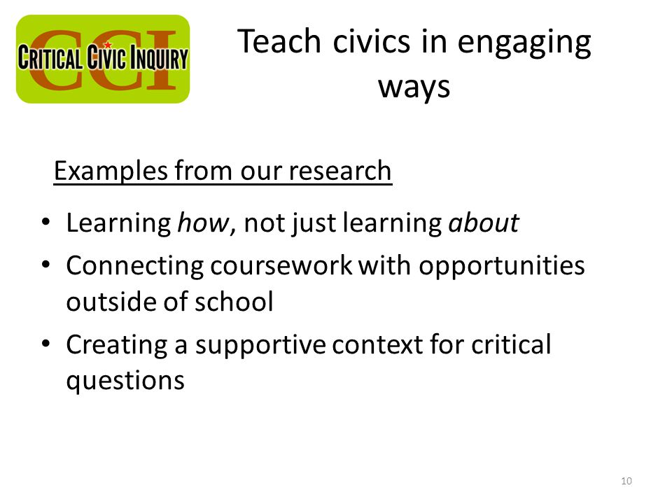Teach civics in engaging ways Learning how, not just learning about Connecting coursework with opportunities outside of school Creating a supportive context for critical questions 10 Examples from our research