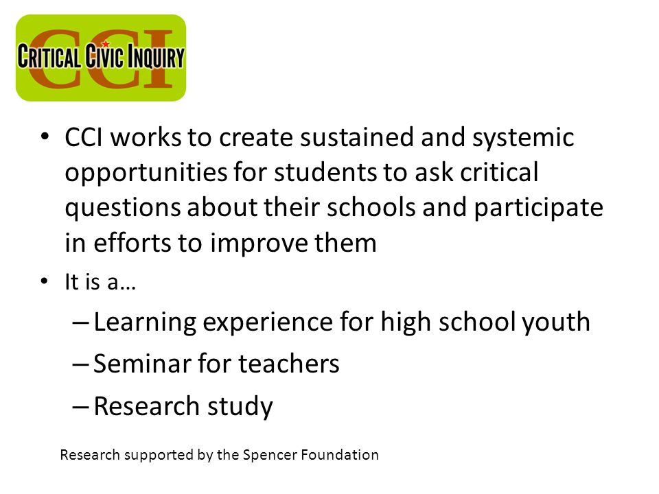 CCI works to create sustained and systemic opportunities for students to ask critical questions about their schools and participate in efforts to improve them It is a… – Learning experience for high school youth – Seminar for teachers – Research study Research supported by the Spencer Foundation