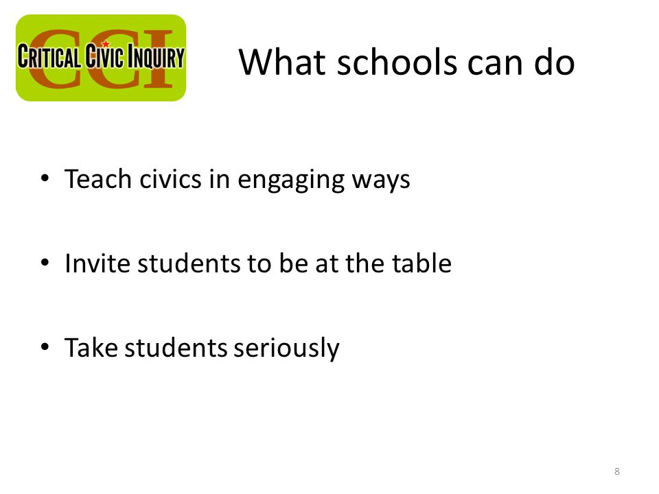 What schools can do Teach civics in engaging ways Invite students to be at the table Take students seriously 8