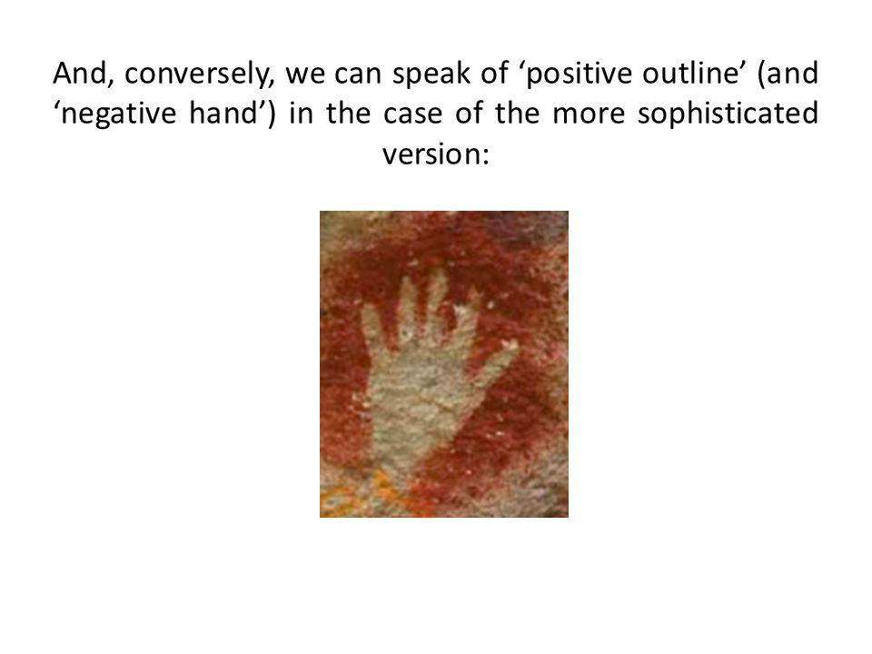 And, conversely, we can speak of positive outline (and negative hand) in the case of the more sophisticated version: