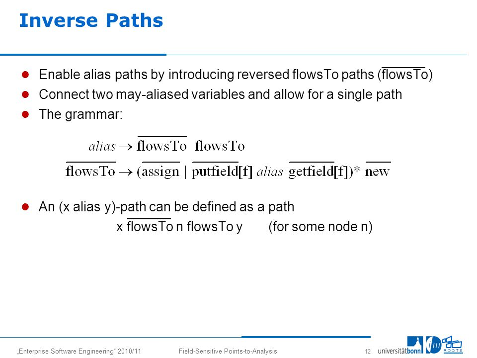 Enterprise Software Engineering 2010/11Field-Sensitive Points-to-Analysis 12 R O O T S Enable alias paths by introducing reversed flowsTo paths (flowsTo) Connect two may-aliased variables and allow for a single path The grammar: An (x alias y)-path can be defined as a path x flowsTo n flowsTo y (for some node n) Inverse Paths