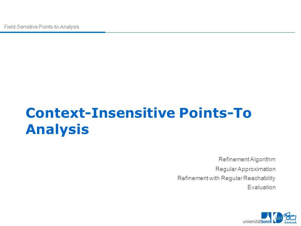 Field-Sensitive Points-to-Analysis R O O T S Context-Insensitive Points-To Analysis Refinement Algorithm Regular Approximation Refinement with Regular Reachability Evaluation