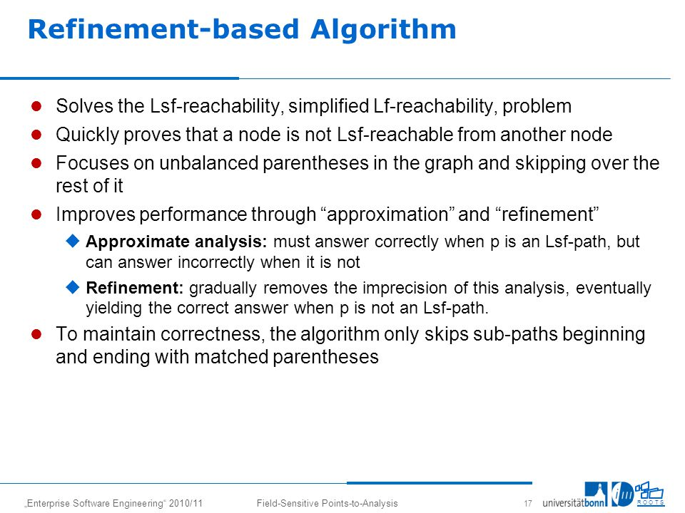 Enterprise Software Engineering 2010/11Field-Sensitive Points-to-Analysis 17 R O O T S Refinement-based Algorithm Solves the Lsf-reachability, simplified Lf-reachability, problem Quickly proves that a node is not Lsf-reachable from another node Focuses on unbalanced parentheses in the graph and skipping over the rest of it Improves performance through approximation and refinement Approximate analysis: must answer correctly when p is an Lsf-path, but can answer incorrectly when it is not Refinement: gradually removes the imprecision of this analysis, eventually yielding the correct answer when p is not an Lsf-path.