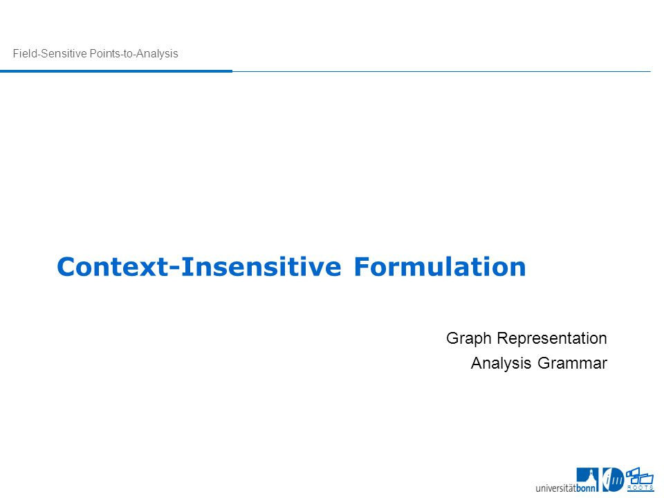 Field-Sensitive Points-to-Analysis R O O T S Context-Insensitive Formulation Graph Representation Analysis Grammar
