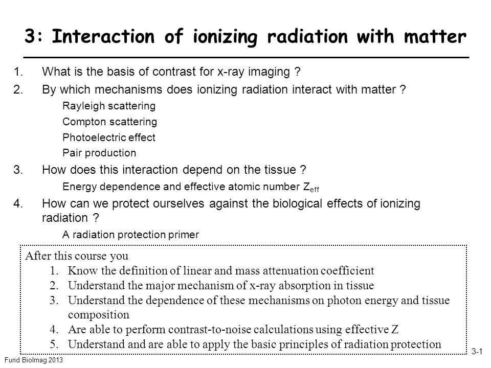 Fund BioImag 2013 3-1 3: Interaction of ionizing radiation with matter 1.What is the basis of contrast for x-ray imaging .