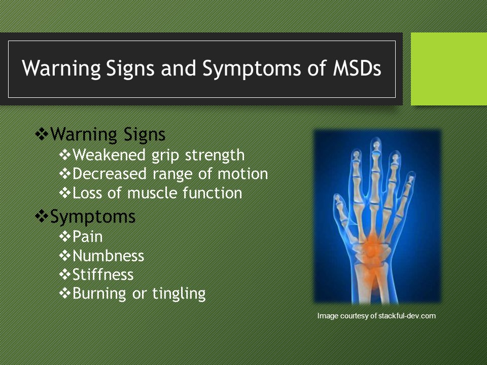 Warning Signs and Symptoms of MSDs Warning Signs Weakened grip strength Decreased range of motion Loss of muscle function Symptoms Pain Numbness Stiff