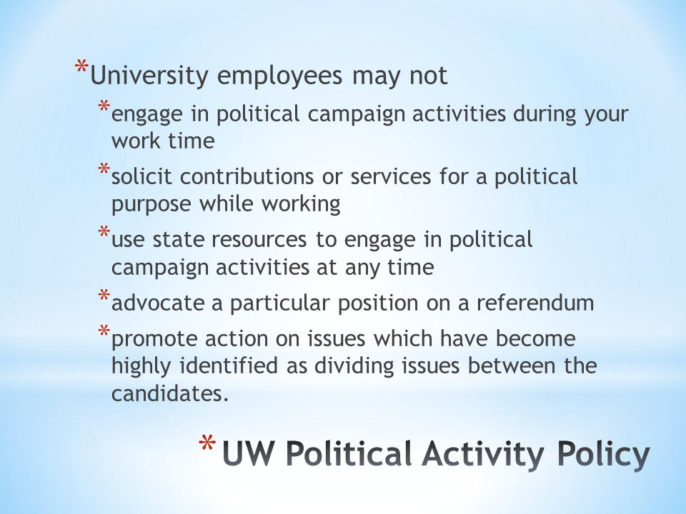 * University employees may not * engage in political campaign activities during your work time * solicit contributions or services for a political purpose while working * use state resources to engage in political campaign activities at any time * advocate a particular position on a referendum * promote action on issues which have become highly identified as dividing issues between the candidates.