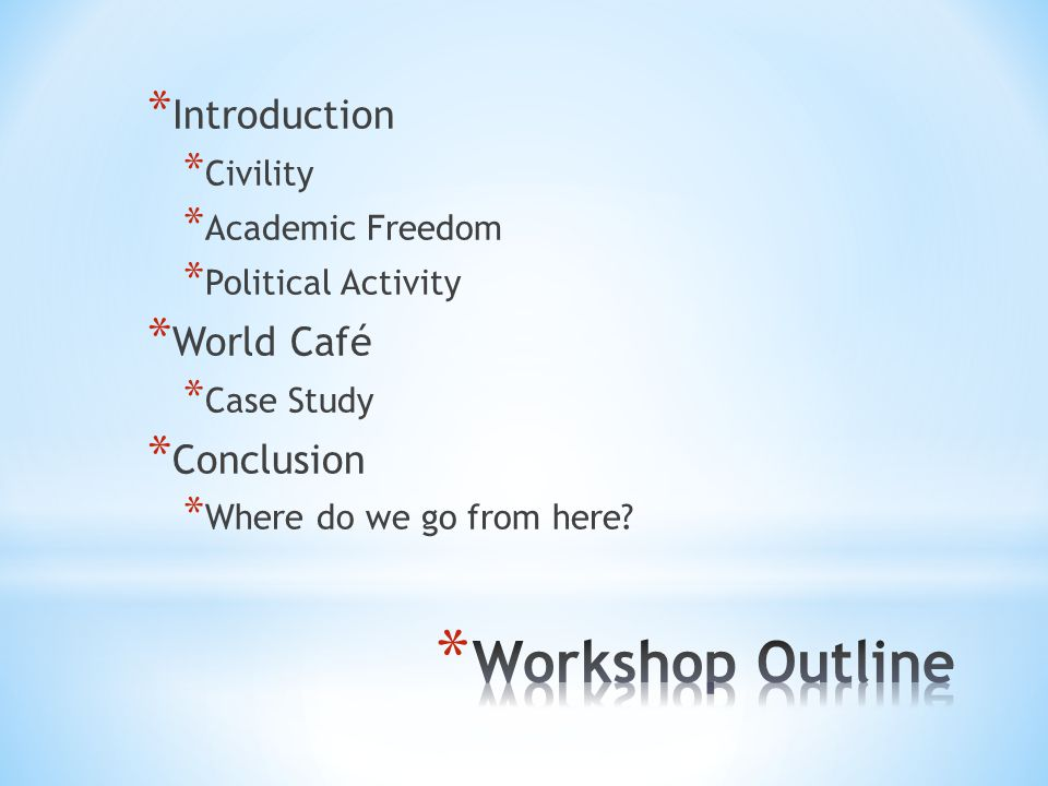 * Introduction * Civility * Academic Freedom * Political Activity * World Café * Case Study * Conclusion * Where do we go from here