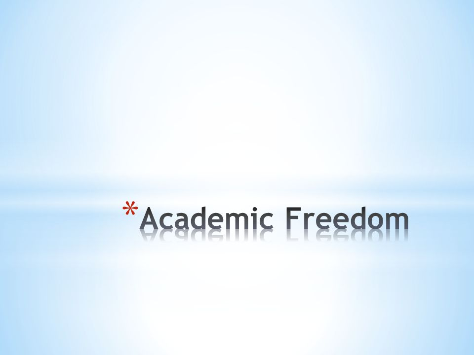 * Academic freedom exists so that colleges and universities can and will be places for the robust exchange of ideas and free expression.