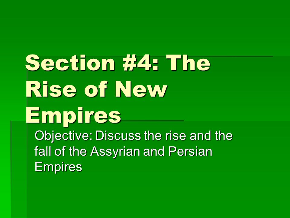Section #4: The Rise of New Empires Objective: Discuss the rise and the fall of the Assyrian and Persian Empires