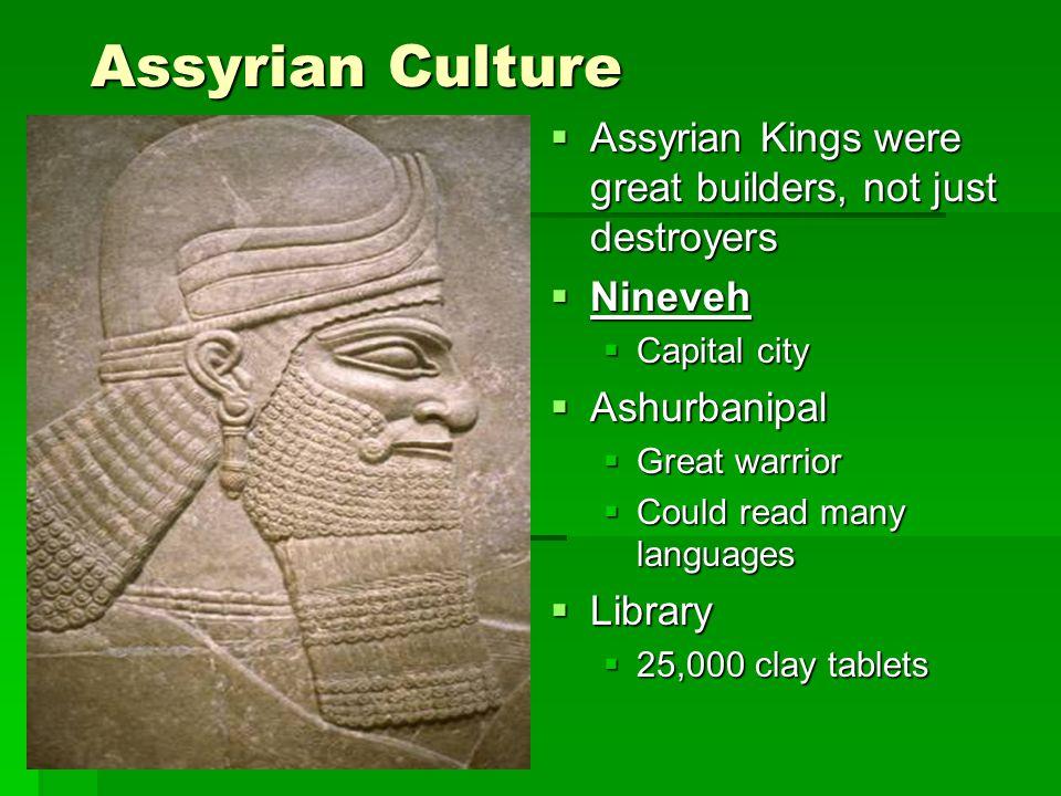 Assyrian Culture Assyrian Kings were great builders, not just destroyers Assyrian Kings were great builders, not just destroyers Nineveh Nineveh Capit