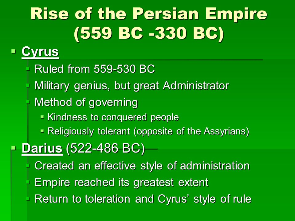 Rise of the Persian Empire (559 BC -330 BC) Cyrus Cyrus Ruled from 559-530 BC Ruled from 559-530 BC Military genius, but great Administrator Military