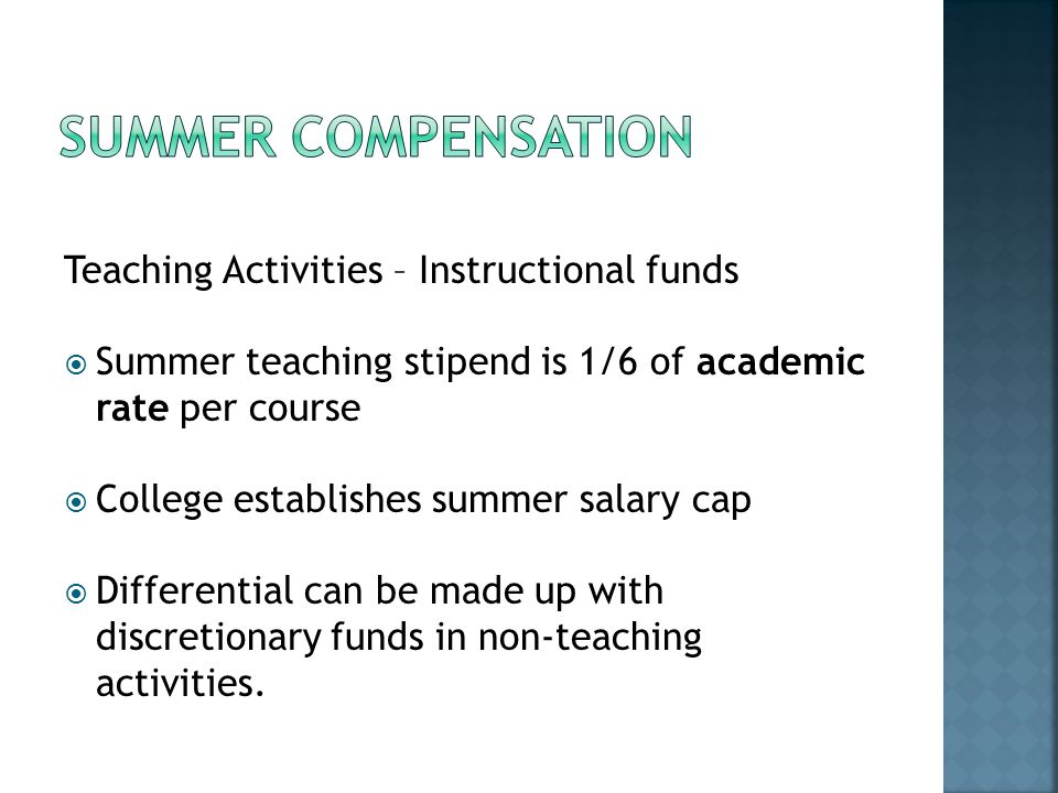 Teaching Activities – Instructional funds Summer teaching stipend is 1/6 of academic rate per course College establishes summer salary cap Differential can be made up with discretionary funds in non-teaching activities.