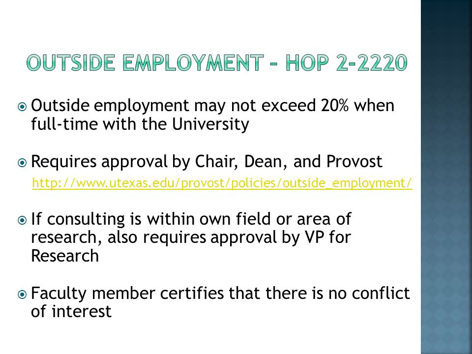 Outside employment may not exceed 20% when full-time with the University Requires approval by Chair, Dean, and Provost http://www.utexas.edu/provost/policies/outside_employment/ If consulting is within own field or area of research, also requires approval by VP for Research Faculty member certifies that there is no conflict of interest