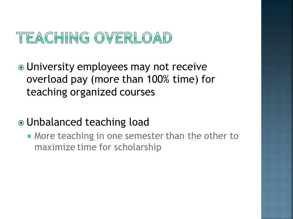 University employees may not receive overload pay (more than 100% time) for teaching organized courses Unbalanced teaching load More teaching in one semester than the other to maximize time for scholarship