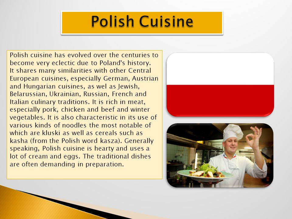 Polish cuisine has evolved over the centuries to become very eclectic due to Poland's history. It shares many similarities with other Central European
