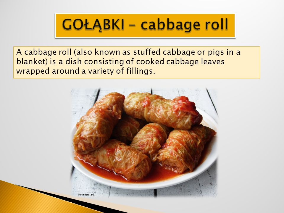 A cabbage roll (also known as stuffed cabbage or pigs in a blanket) is a dish consisting of cooked cabbage leaves wrapped around a variety of fillings
