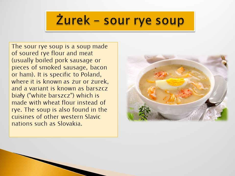 The sour rye soup is a soup made of soured rye flour and meat (usually boiled pork sausage or pieces of smoked sausage, bacon or ham). It is specific