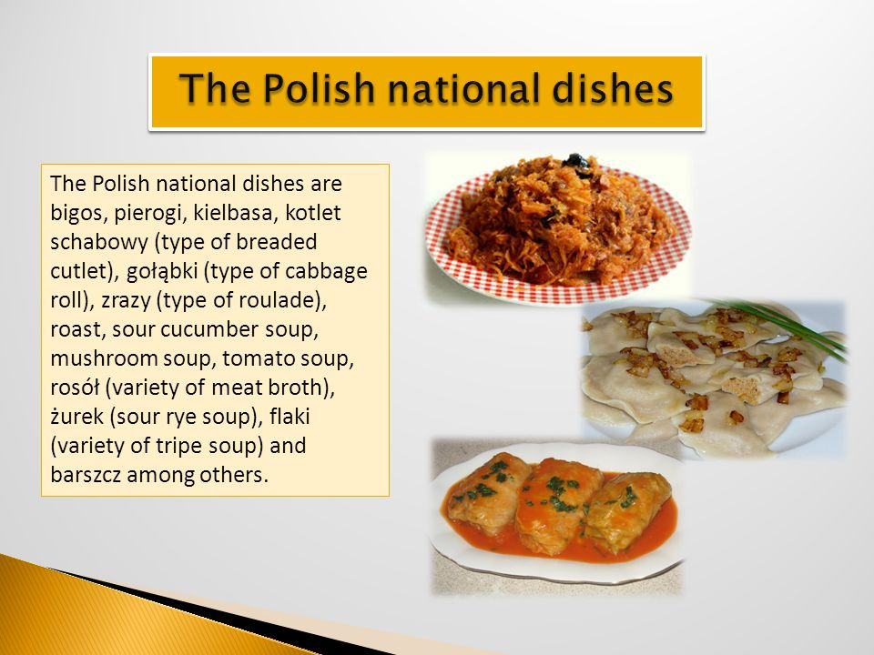 The Polish national dishes are bigos, pierogi, kielbasa, kotlet schabowy (type of breaded cutlet), gołąbki (type of cabbage roll), zrazy (type of roul