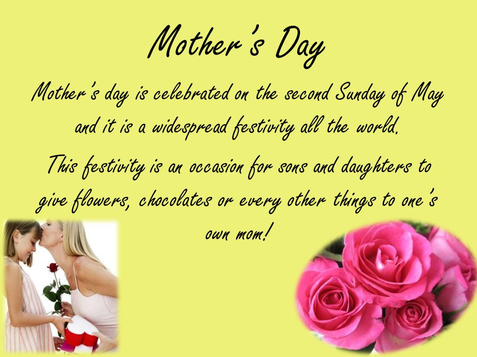 Mothers Day Mothers day is celebrated on the second Sunday of May and it is a widespread festivity all the world.