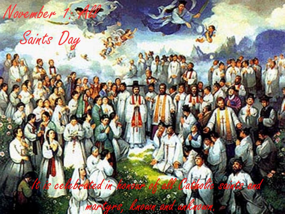 November 1: All Saints Day It is celebrated in honour of all Catholic saints and martyrs, known and unknown.