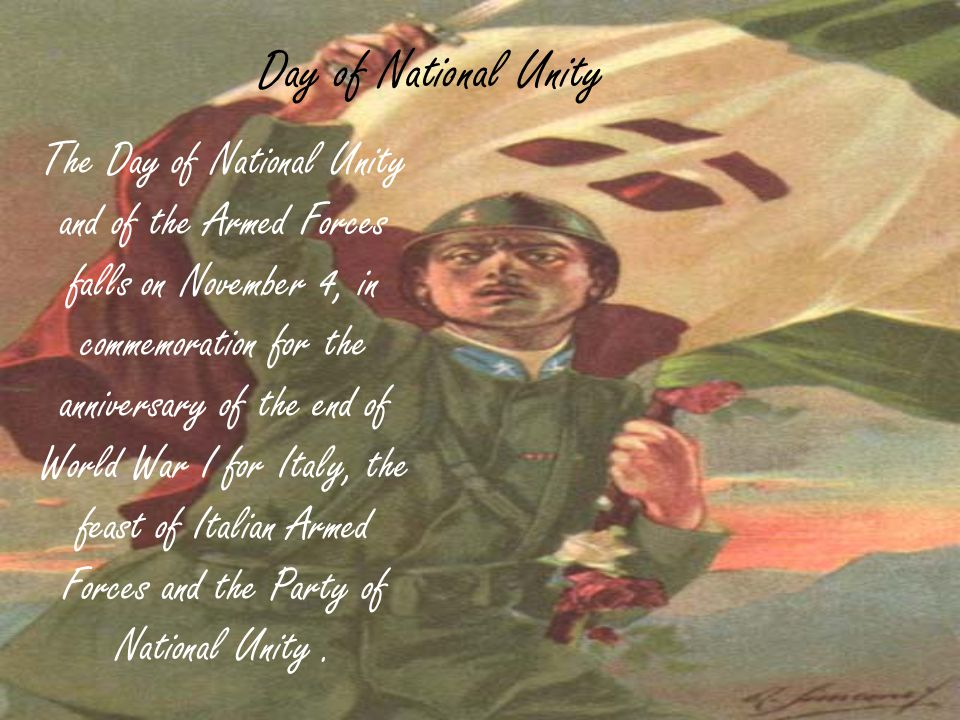 Day of National Unity The Day of National Unity and of the Armed Forces falls on November 4, in commemoration for the anniversary of the end of World War I for Italy, the feast of Italian Armed Forces and the Party of National Unity.