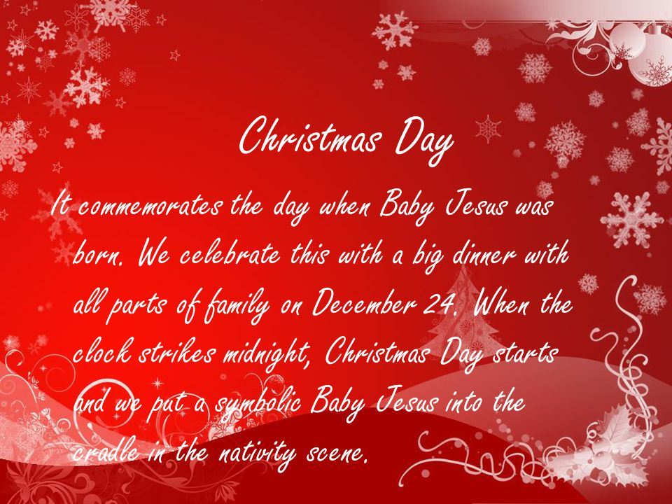 Christmas Day It commemorates the day when Baby Jesus was born.