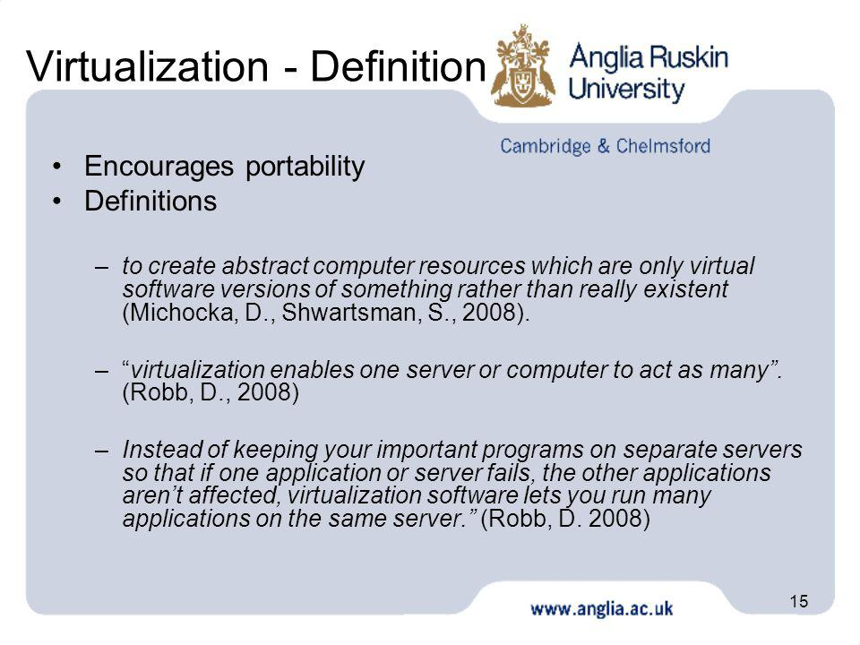 15 Virtualization - Definition Encourages portability Definitions –to create abstract computer resources which are only virtual software versions of something rather than really existent (Michocka, D., Shwartsman, S., 2008).