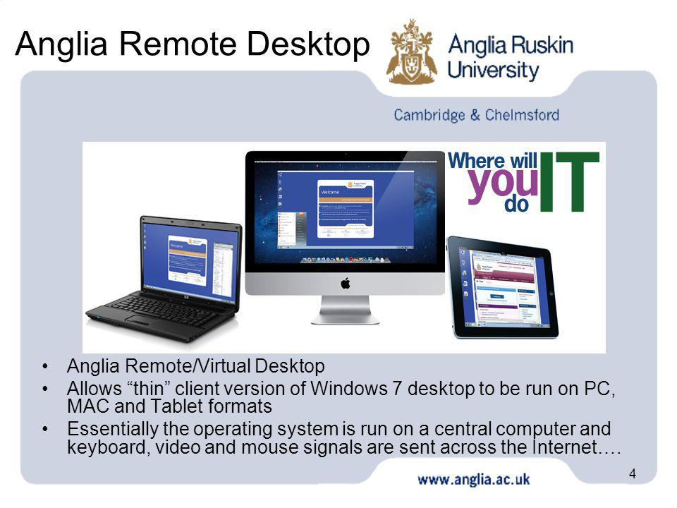 4 Anglia Remote Desktop Anglia Remote/Virtual Desktop Allows thin client version of Windows 7 desktop to be run on PC, MAC and Tablet formats Essentia