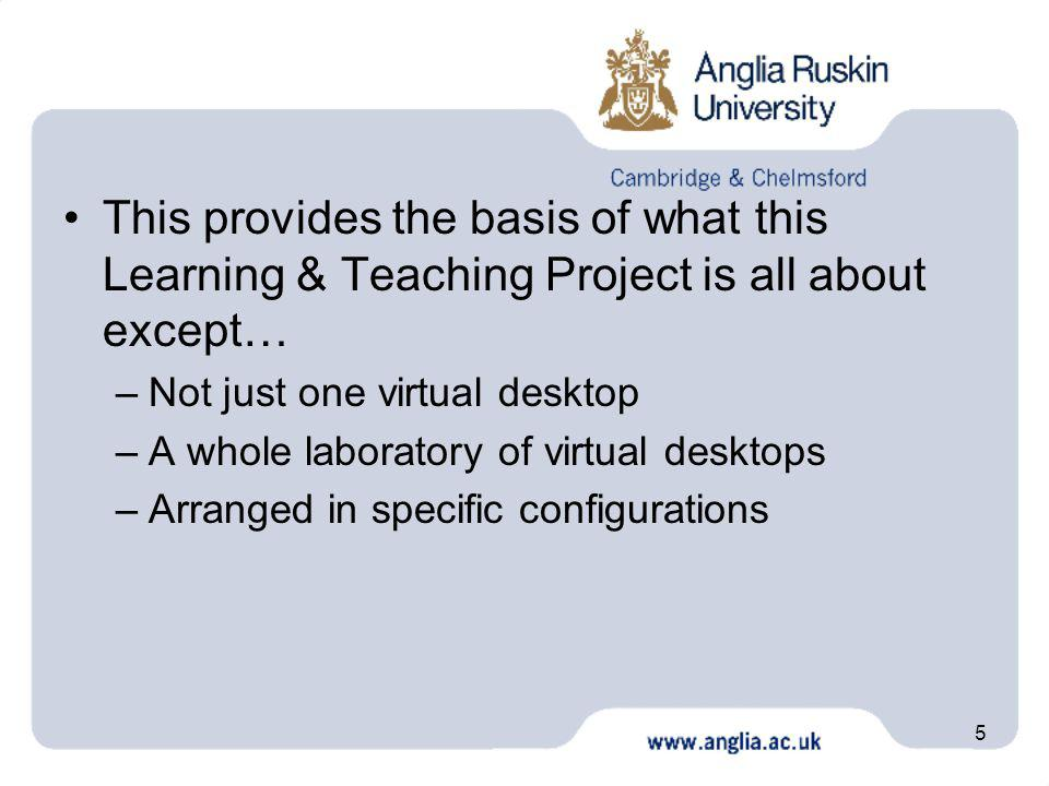 5 This provides the basis of what this Learning & Teaching Project is all about except… –Not just one virtual desktop –A whole laboratory of virtual desktops –Arranged in specific configurations