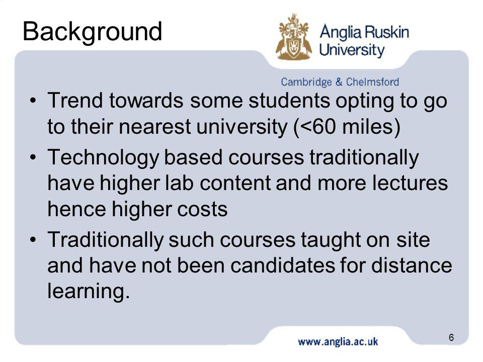 6 Background Trend towards some students opting to go to their nearest university (<60 miles) Technology based courses traditionally have higher lab content and more lectures hence higher costs Traditionally such courses taught on site and have not been candidates for distance learning.