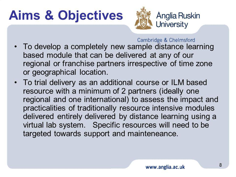 8 Aims & Objectives To develop a completely new sample distance learning based module that can be delivered at any of our regional or franchise partne