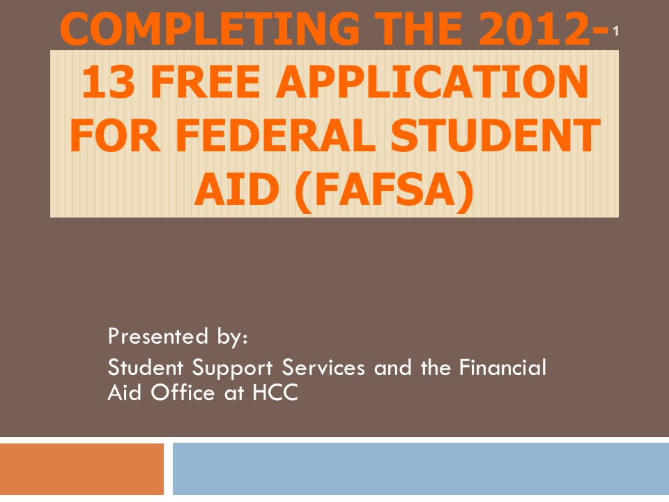 COMPLETING THE 2012- 13 FREE APPLICATION FOR FEDERAL STUDENT AID (FAFSA) Presented by: Student Support Services and the Financial Aid Office at HCC 1