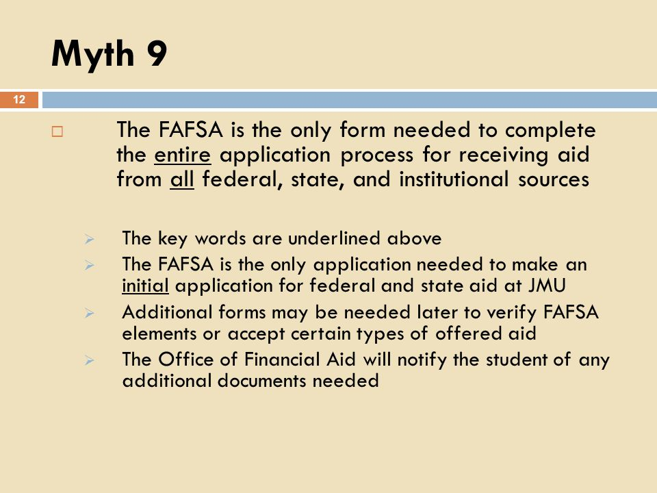 Myth 9 12 The FAFSA is the only form needed to complete the entire application process for receiving aid from all federal, state, and institutional sources The key words are underlined above The FAFSA is the only application needed to make an initial application for federal and state aid at JMU Additional forms may be needed later to verify FAFSA elements or accept certain types of offered aid The Office of Financial Aid will notify the student of any additional documents needed
