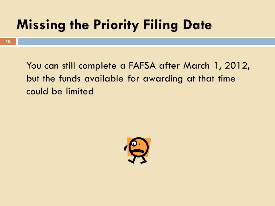 Missing the Priority Filing Date You can still complete a FAFSA after March 1, 2012, but the funds available for awarding at that time could be limited 18