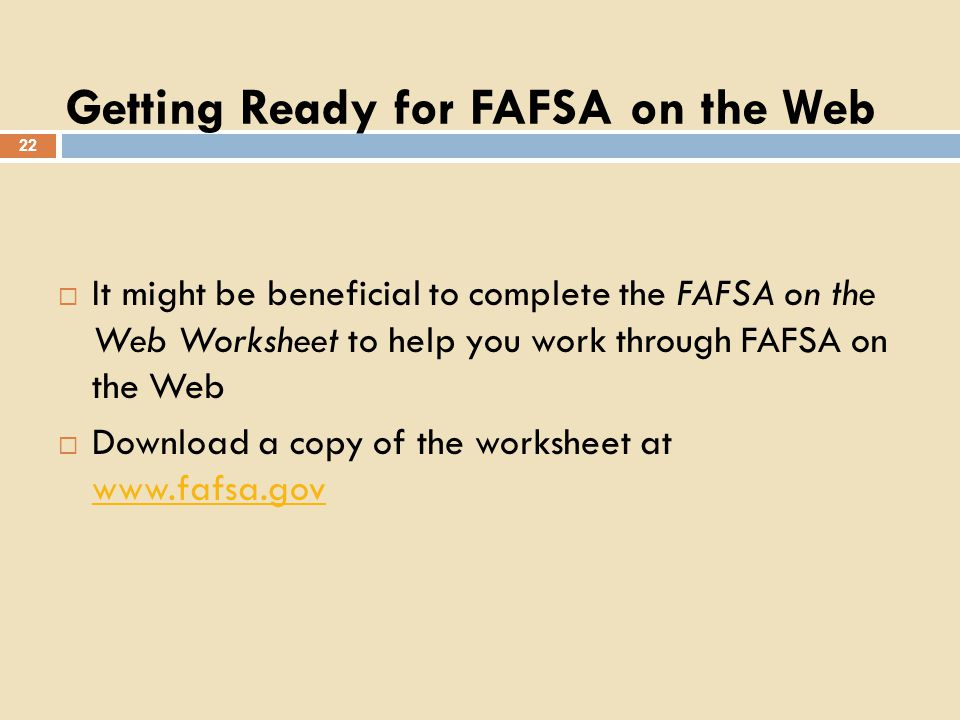 Getting Ready for FAFSA on the Web 22 It might be beneficial to complete the FAFSA on the Web Worksheet to help you work through FAFSA on the Web Download a copy of the worksheet at www.fafsa.gov www.fafsa.gov