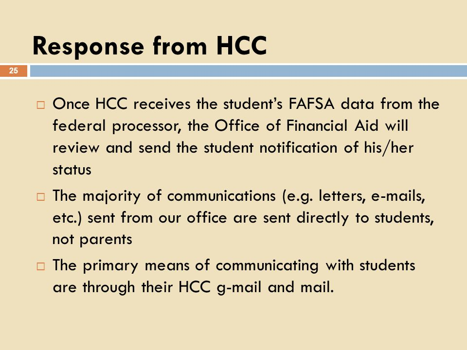 Response from HCC 25 Once HCC receives the students FAFSA data from the federal processor, the Office of Financial Aid will review and send the student notification of his/her status The majority of communications (e.g.