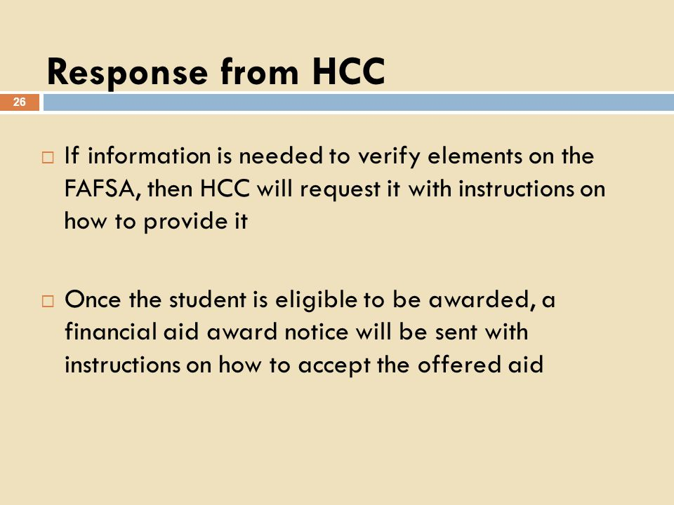 Response from HCC 26 If information is needed to verify elements on the FAFSA, then HCC will request it with instructions on how to provide it Once the student is eligible to be awarded, a financial aid award notice will be sent with instructions on how to accept the offered aid