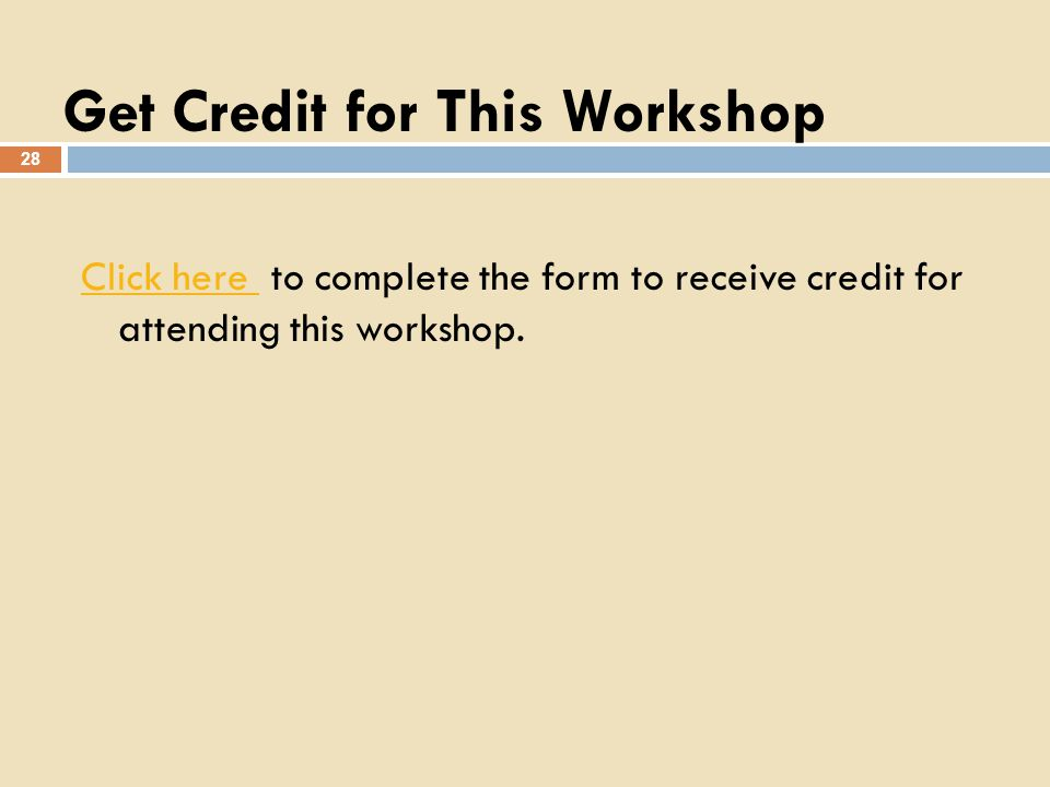 Get Credit for This Workshop 28 Click here Click here to complete the form to receive credit for attending this workshop.