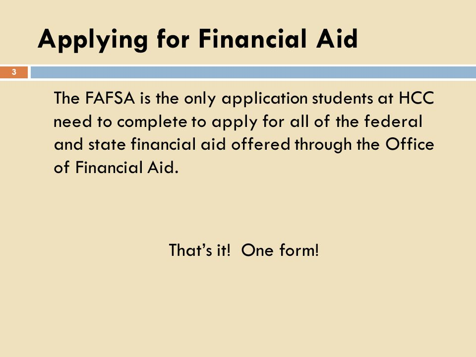 Applying for Financial Aid 3 The FAFSA is the only application students at HCC need to complete to apply for all of the federal and state financial ai