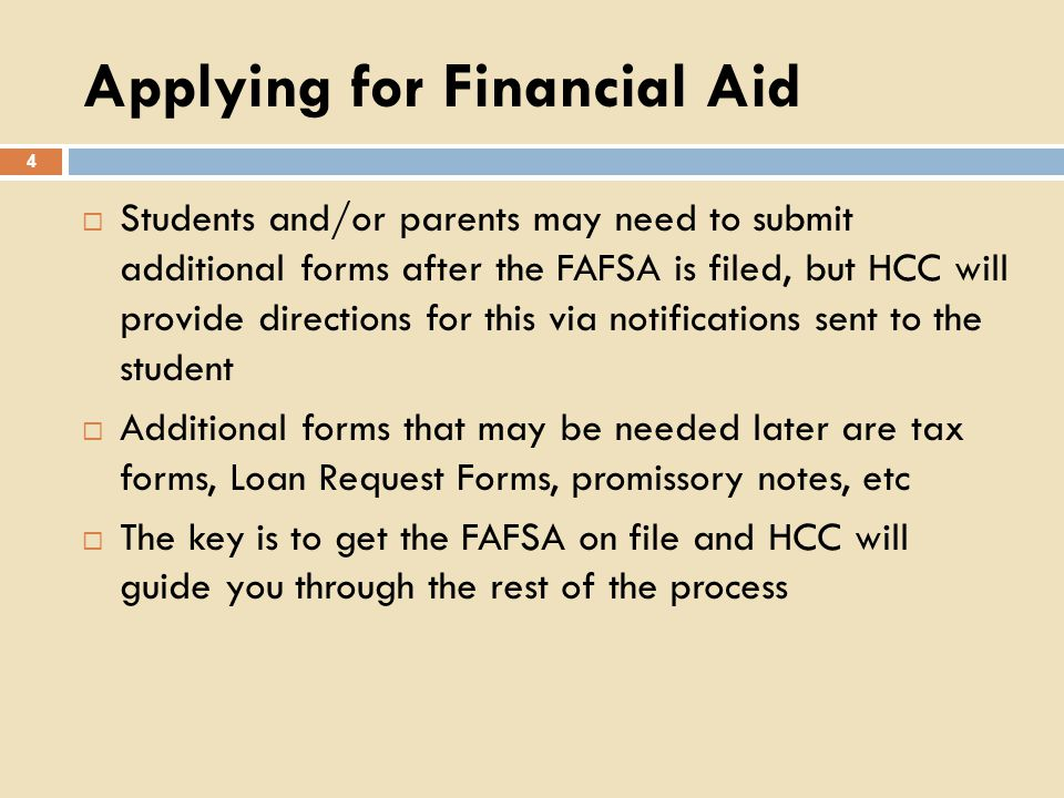 Applying for Financial Aid 4 Students and/or parents may need to submit additional forms after the FAFSA is filed, but HCC will provide directions for this via notifications sent to the student Additional forms that may be needed later are tax forms, Loan Request Forms, promissory notes, etc The key is to get the FAFSA on file and HCC will guide you through the rest of the process