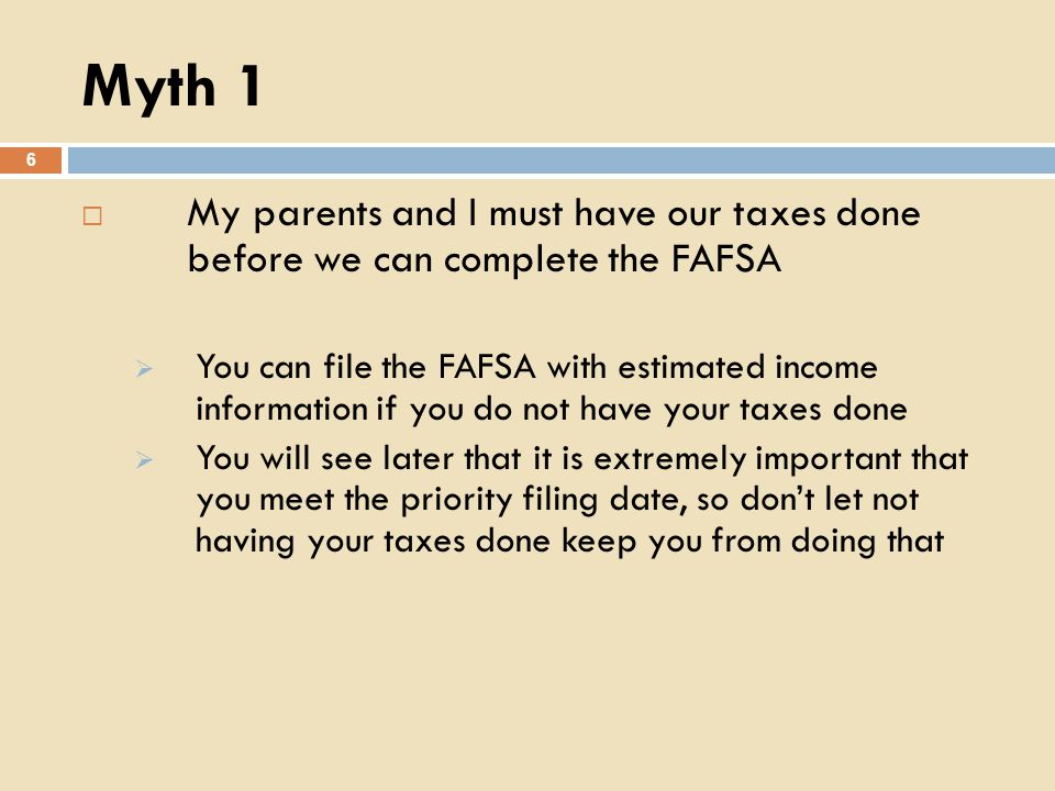 Myth 1 6 My parents and I must have our taxes done before we can complete the FAFSA You can file the FAFSA with estimated income information if you do not have your taxes done You will see later that it is extremely important that you meet the priority filing date, so dont let not having your taxes done keep you from doing that