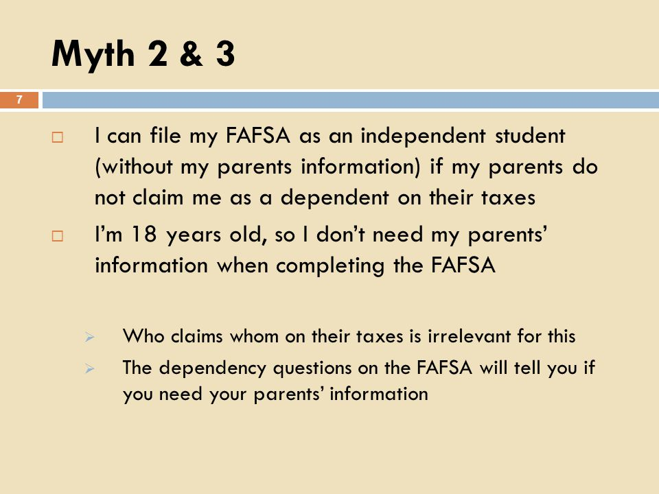 Myth 2 & 3 7 I can file my FAFSA as an independent student (without my parents information) if my parents do not claim me as a dependent on their taxes Im 18 years old, so I dont need my parents information when completing the FAFSA Who claims whom on their taxes is irrelevant for this The dependency questions on the FAFSA will tell you if you need your parents information