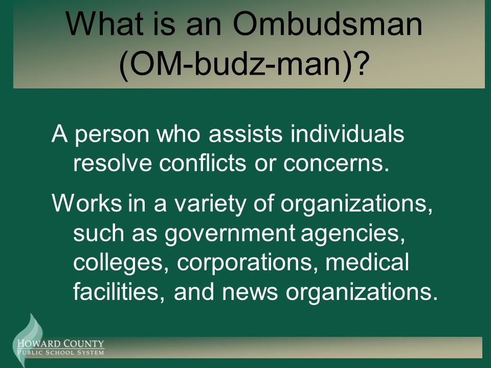 What is an Ombudsman (OM-budz-man)? A person who assists individuals resolve conflicts or concerns. Works in a variety of organizations, such as gover