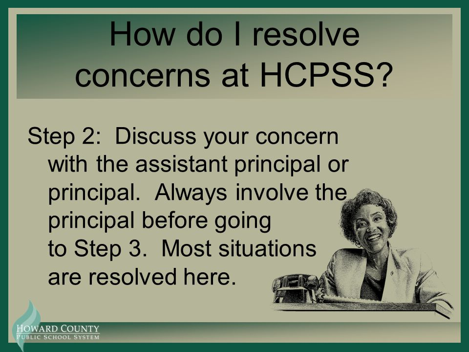 How do I resolve concerns at HCPSS? Step 2: Discuss your concern with the assistant principal or principal. Always involve the principal before going