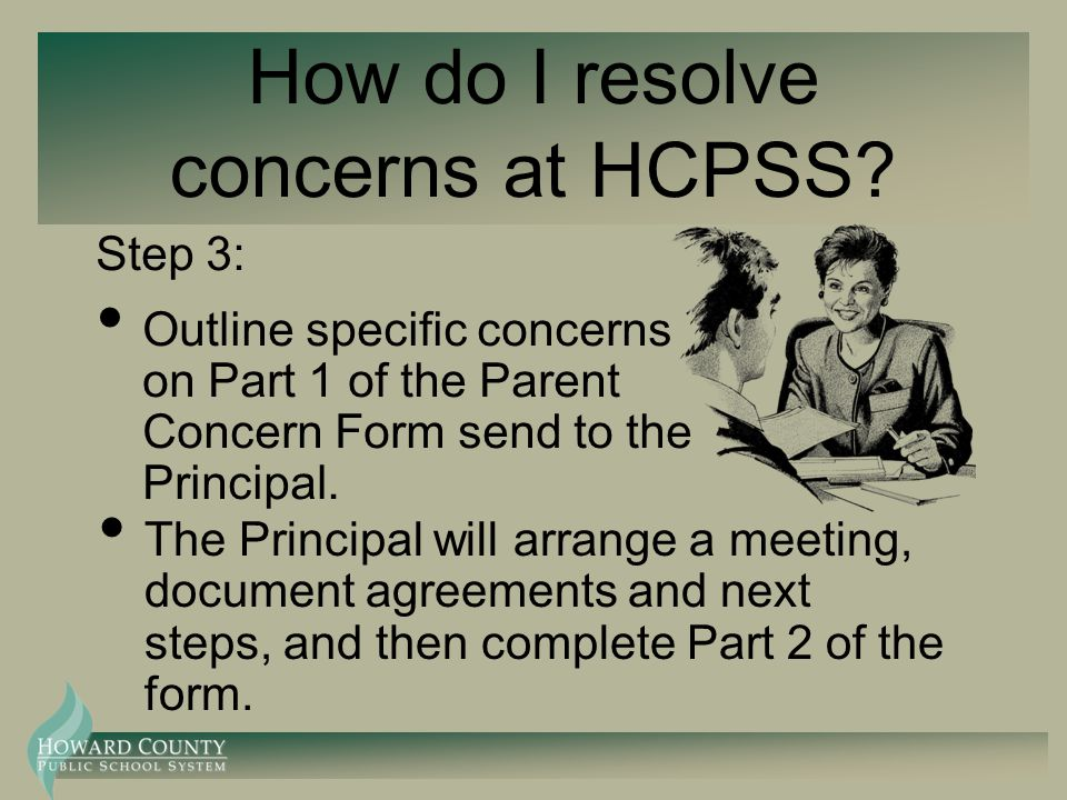 How do I resolve concerns at HCPSS? Step 3: Outline specific concerns on Part 1 of the Parent Concern Form send to the Principal. The Principal will a